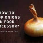 How To Chop Onions In Food Processor? 4 Essential Tips From Kitchen Professionals