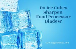 Do Ice Cubes Sharpen Food Processor Blades?