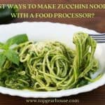 5 Best Ways to Make Zucchini Noodles with a Food Processor?