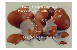 How to Sharpen Your Food Processor Blades with Eggshells?
