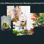 What Is the Difference between Blenders and Food Processors